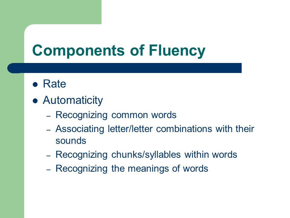 Components of Fluency Rate Automaticity – Recognizing common words – Associating letter/letter combinations with their sounds – Recognizing chunks/syllables within words – Recognizing the meanings of words