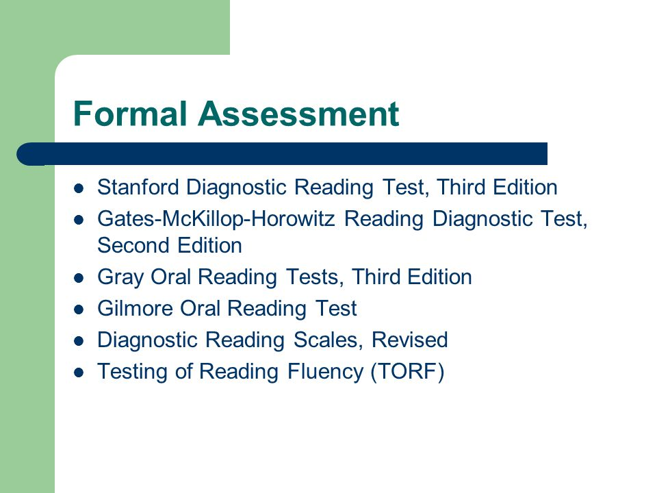Formal Assessment Stanford Diagnostic Reading Test, Third Edition Gates-McKillop-Horowitz Reading Diagnostic Test, Second Edition Gray Oral Reading Tests, Third Edition Gilmore Oral Reading Test Diagnostic Reading Scales, Revised Testing of Reading Fluency (TORF)
