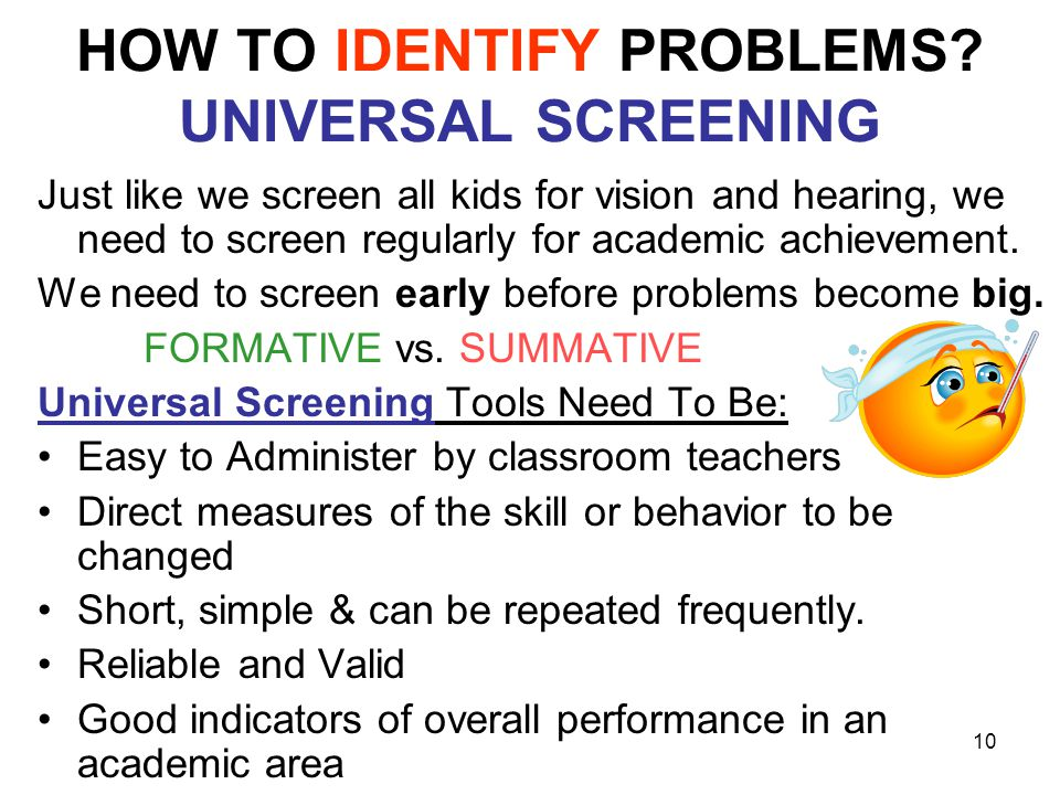 10 HOW TO IDENTIFY PROBLEMS? UNIVERSAL SCREENING Just like we screen all kids for vision and hearing, we need to screen regularly for academic achieve