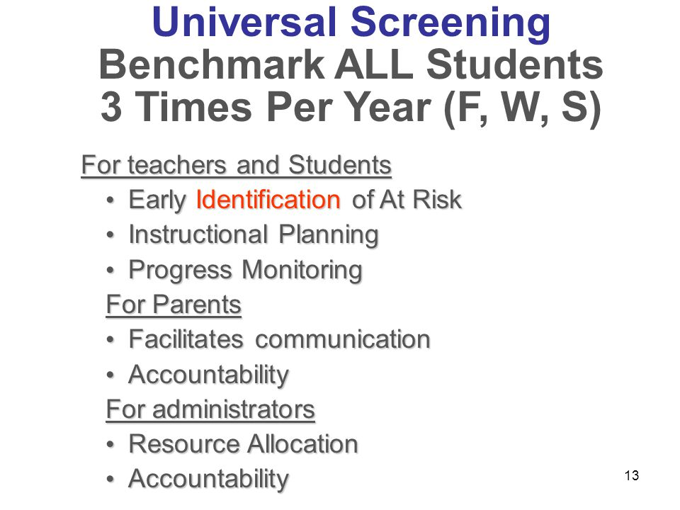 13 Universal Screening Benchmark ALL Students 3 Times Per Year (F, W, S) For teachers and Students Early Identification of At Risk Early Identificatio