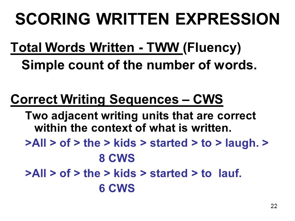 22 SCORING WRITTEN EXPRESSION Total Words Written - TWW (Fluency) Simple count of the number of words. Correct Writing Sequences – CWS Two adjacent wr
