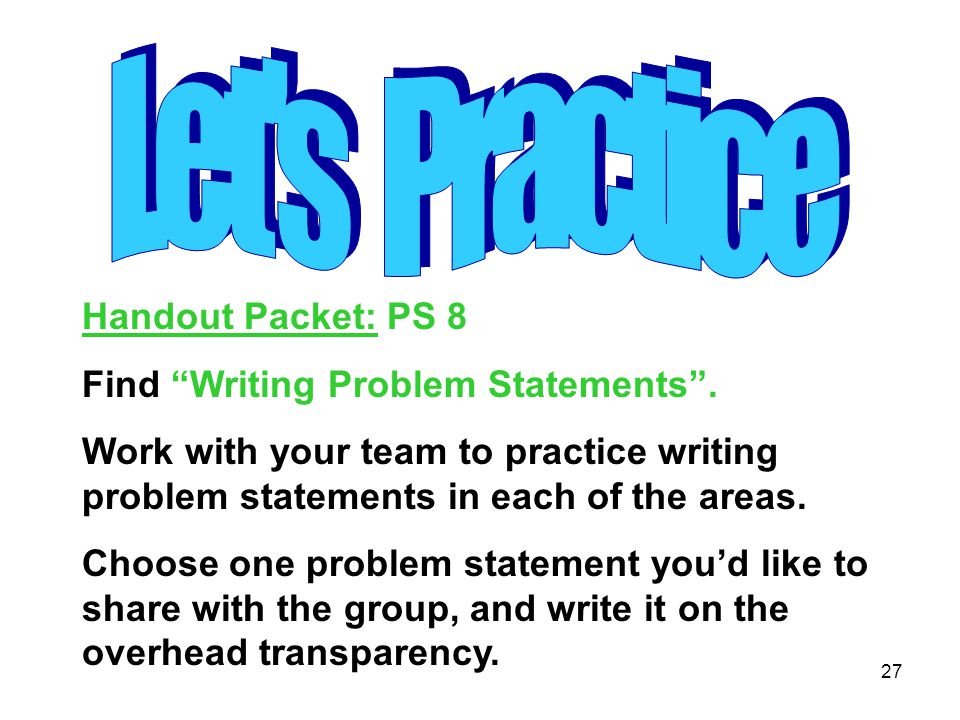 """27 Handout Packet: PS 8 Find """"Writing Problem Statements"""". Work with your team to practice writing problem statements in each of the areas. Choose one"""