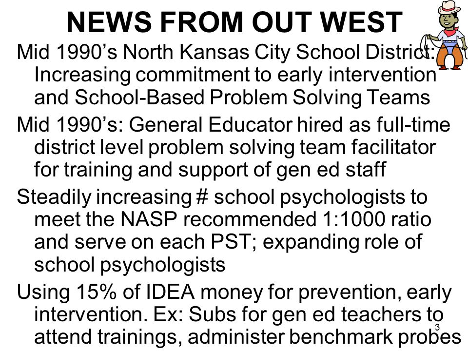 3 NEWS FROM OUT WEST Mid 1990's North Kansas City School District: Increasing commitment to early intervention and School-Based Problem Solving Teams