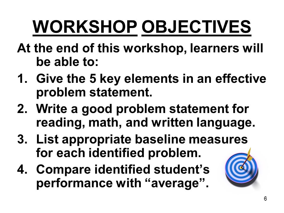 6 WORKSHOP OBJECTIVES At the end of this workshop, learners will be able to: 1.Give the 5 key elements in an effective problem statement. 2.Write a go