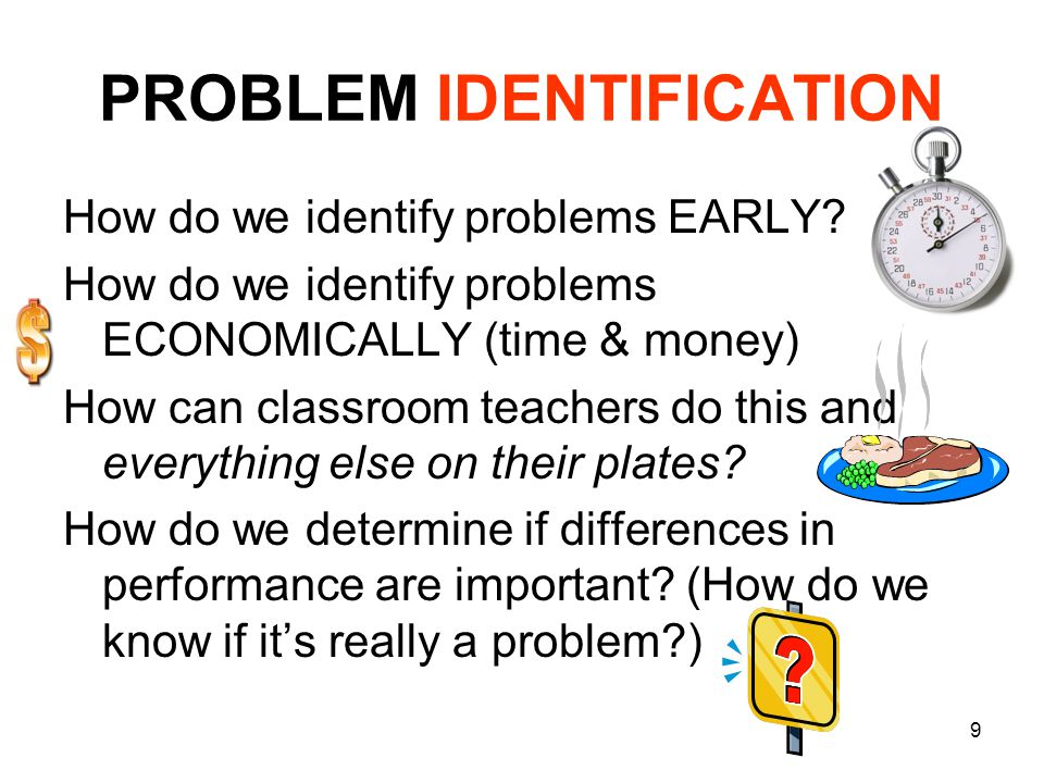 9 PROBLEM IDENTIFICATION How do we identify problems EARLY? How do we identify problems ECONOMICALLY (time & money) How can classroom teachers do this