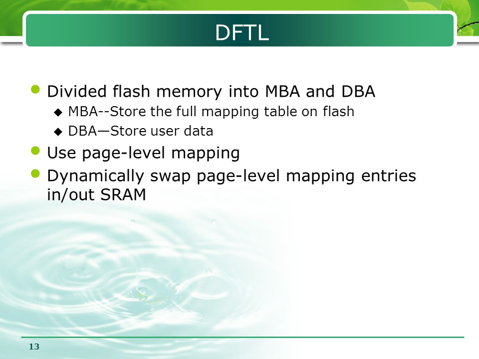 13 DFTL Divided flash memory into MBA and DBA  MBA--Store the full mapping table on flash  DBA—Store user data Use page-level mapping Dynamically sw