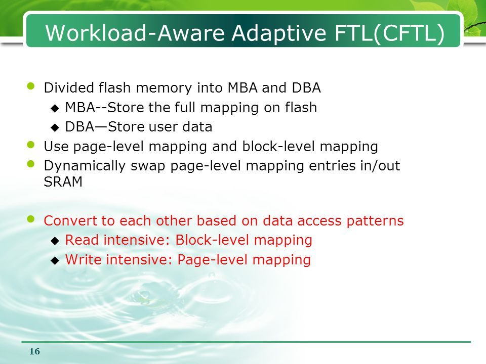 16 Workload-Aware Adaptive FTL(CFTL) Divided flash memory into MBA and DBA  MBA--Store the full mapping on flash  DBA—Store user data Use page-level