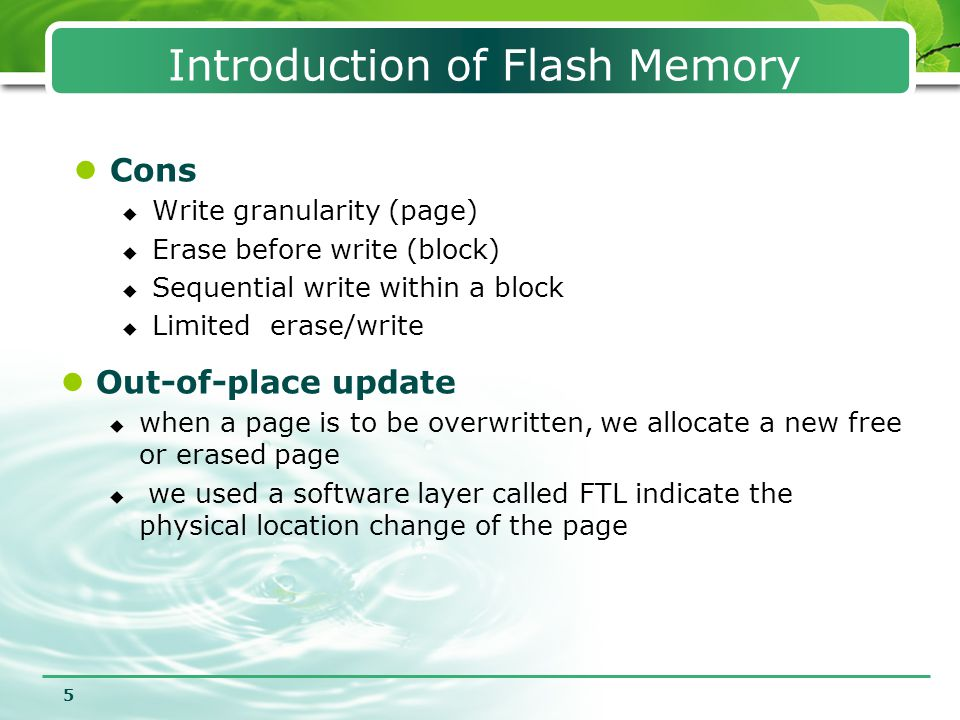5 Introduction of Flash Memory Cons  Write granularity (page)  Erase before write (block)  Sequential write within a block  Limited erase/write Ou