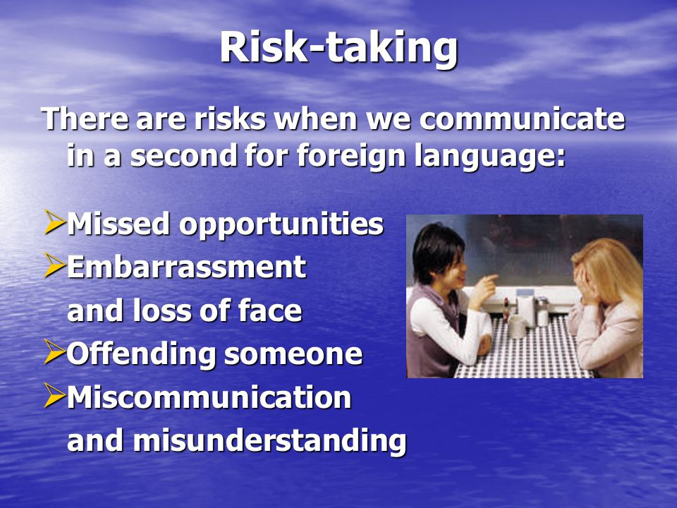 Risk-taking There are risks when we communicate in a second for foreign language:  Missed opportunities  Embarrassment and loss of face and loss of face  Offending someone  Miscommunication and misunderstanding and misunderstanding