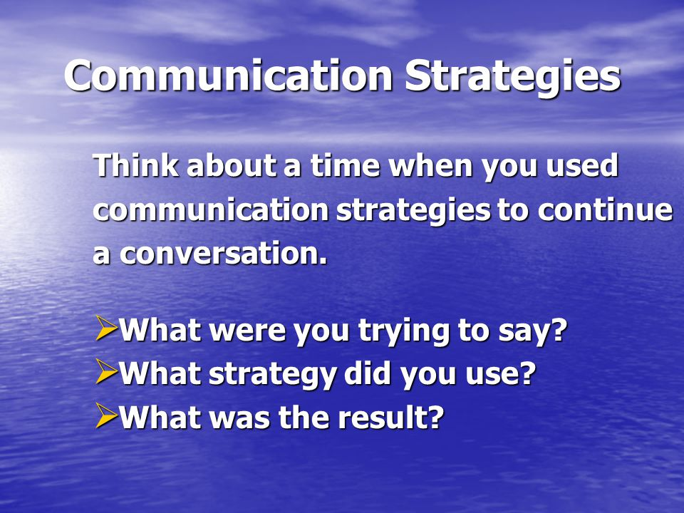 Communication Strategies Think about a time when you used communication strategies to continue a conversation.