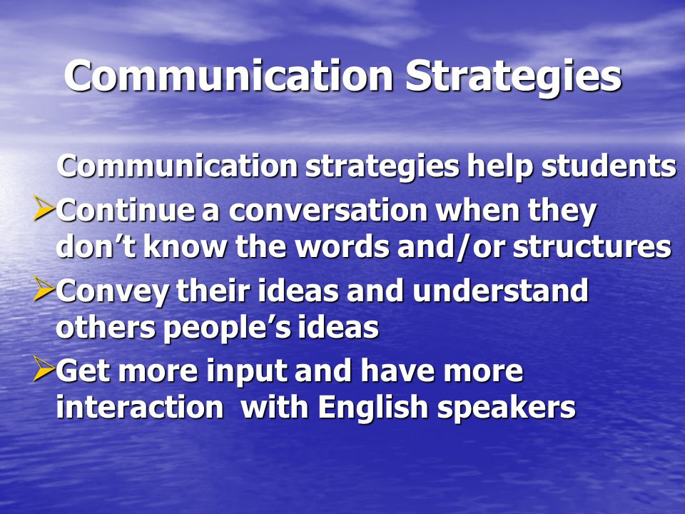 Communication Strategies Communication strategies help students Communication strategies help students  Continue a conversation when they don't know the words and/or structures  Convey their ideas and understand others people's ideas  Get more input and have more interaction with English speakers