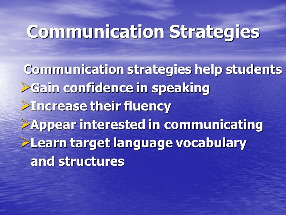 Communication Strategies Communication strategies help students Communication strategies help students  Gain confidence in speaking  Increase their fluency  Appear interested in communicating  Learn target language vocabulary and structures and structures