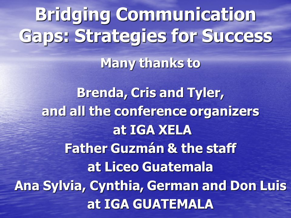 Bridging Communication Gaps: Strategies for Success Many thanks to Brenda, Cris and Tyler, and all the conference organizers at IGA XELA at IGA XELA Father Guzmán & the staff at Liceo Guatemala Ana Sylvia, Cynthia, German and Don Luis at IGA GUATEMALA