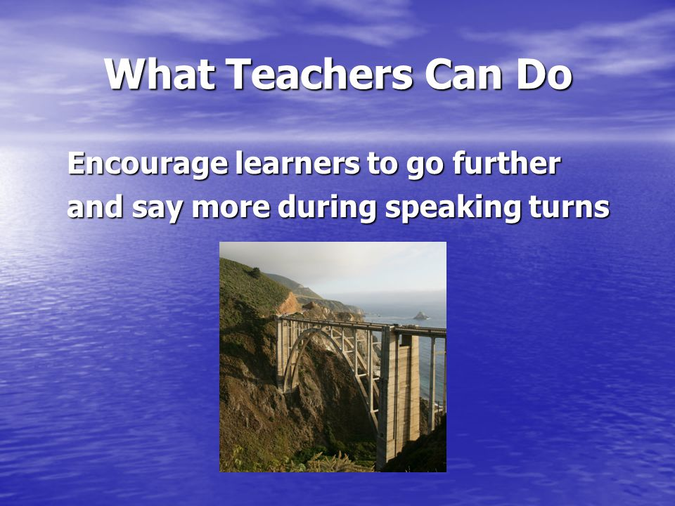 What Teachers Can Do Encourage learners to go further Encourage learners to go further and say more during speaking turns and say more during speaking turns
