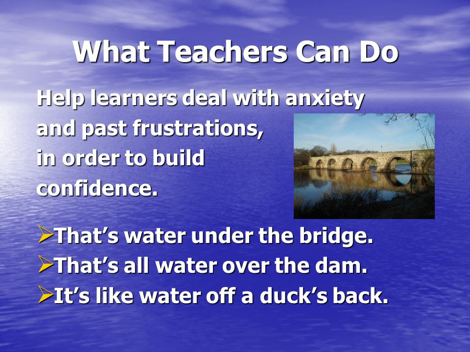 What Teachers Can Do Help learners deal with anxiety and past frustrations, in order to build confidence.