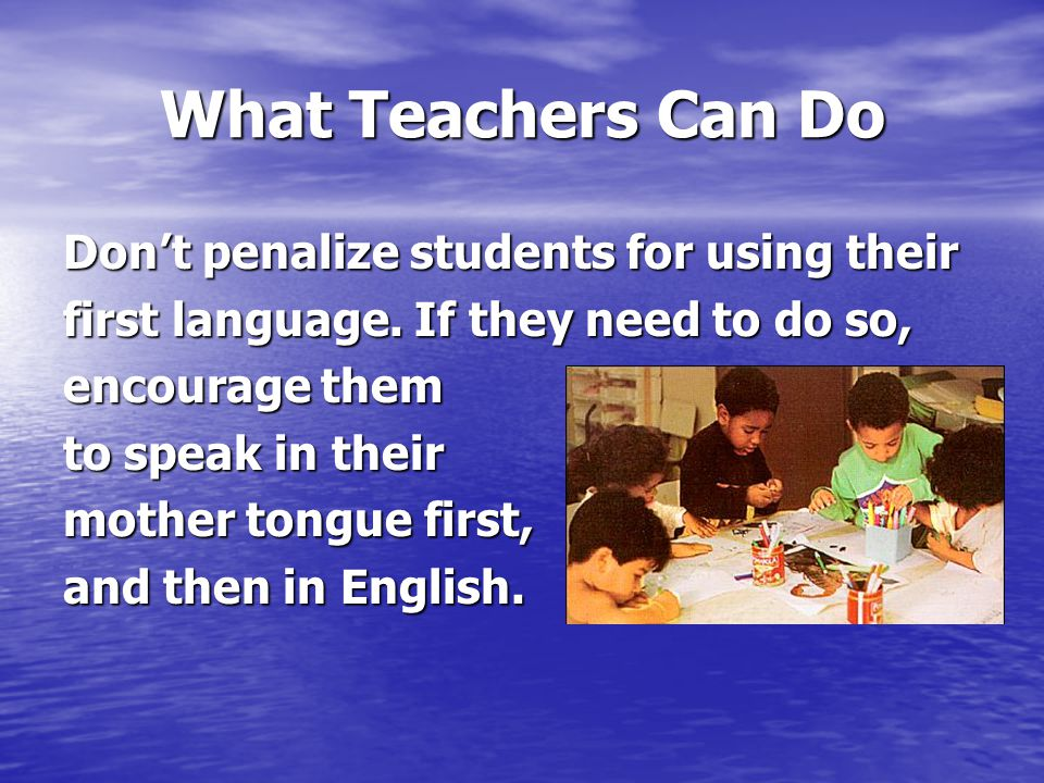 What Teachers Can Do Don't penalize students for using their first language.