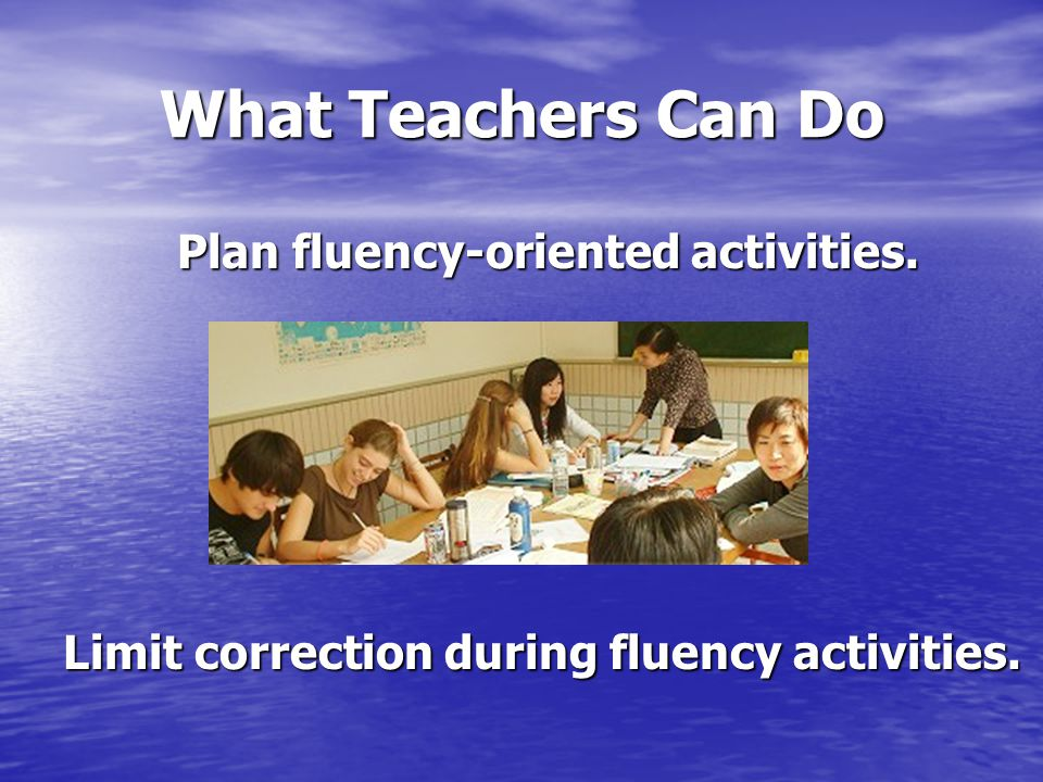 What Teachers Can Do Plan fluency-oriented activities. Limit correction during fluency activities.