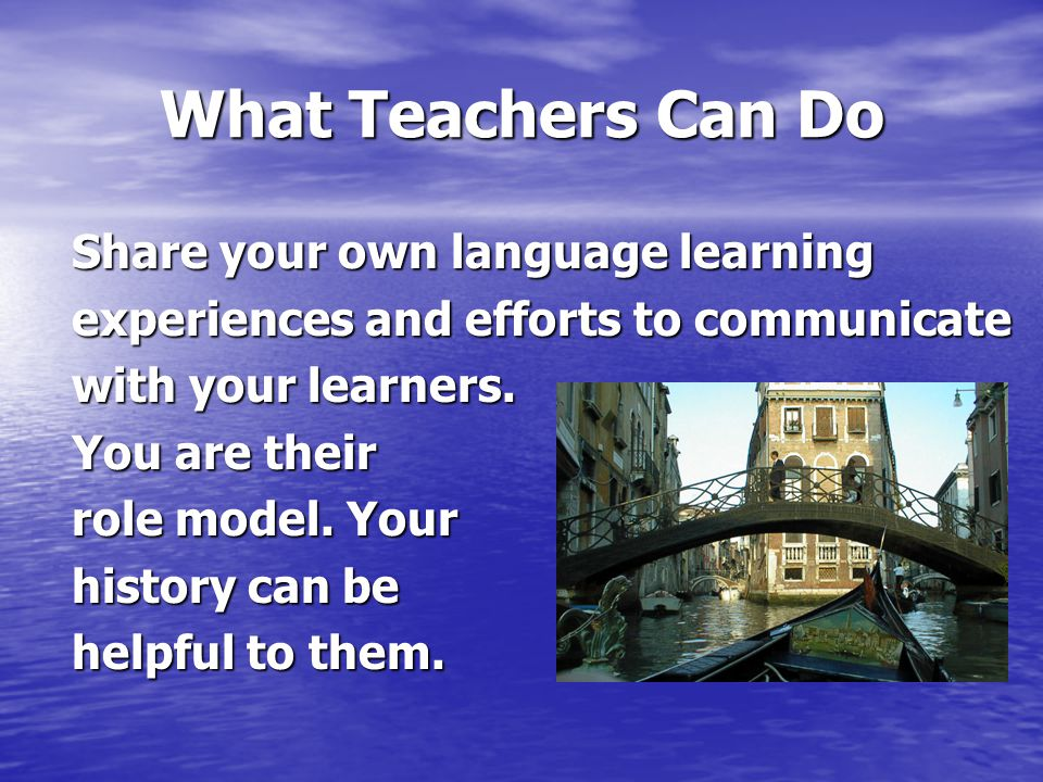 What Teachers Can Do Share your own language learning experiences and efforts to communicate with your learners.