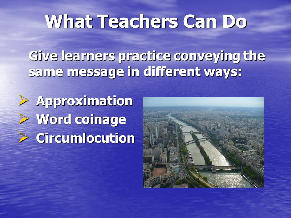 What Teachers Can Do Give learners practice conveying the same message in different ways:  Approximation  Word coinage  Circumlocution