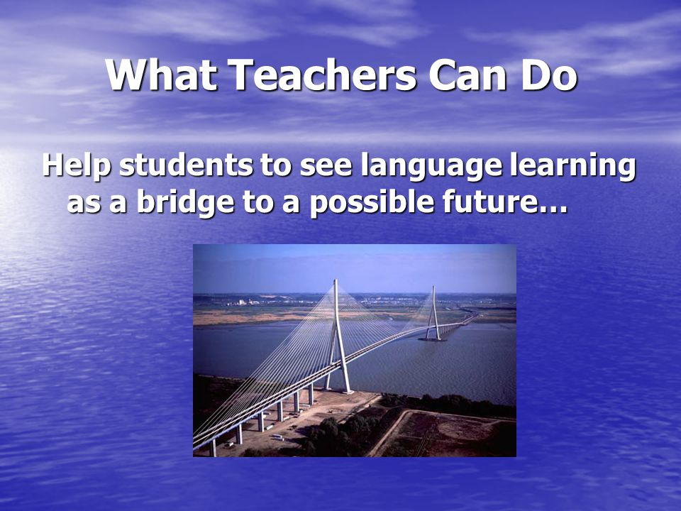 What Teachers Can Do Help students to see language learning as a bridge to a possible future…