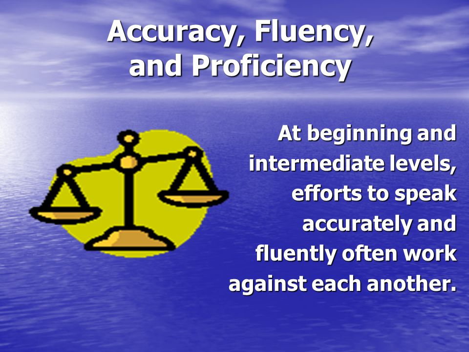 Accuracy, Fluency, and Proficiency At beginning and intermediate levels, efforts to speak accurately and fluently often work against each another.