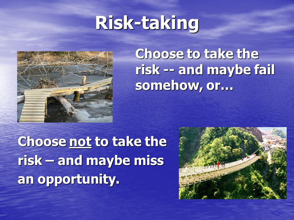 Risk-taking Choose to take the risk -- and maybe fail somehow, or… Choose not to take the risk – and maybe miss an opportunity.