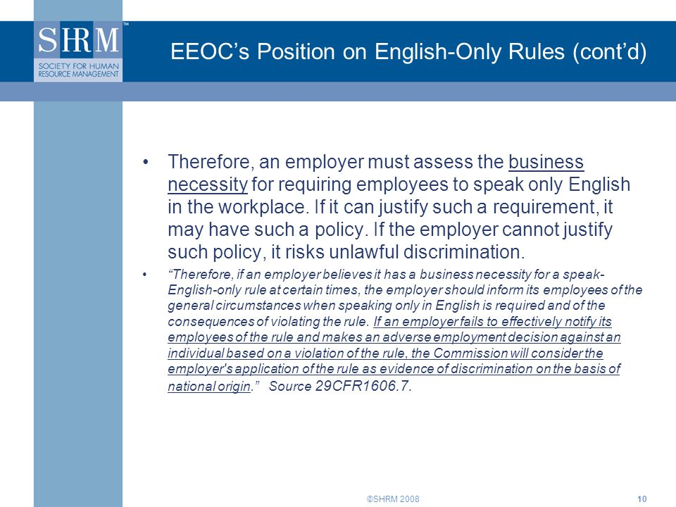 ©SHRM 200810 EEOC's Position on English-Only Rules (cont'd) Therefore, an employer must assess the business necessity for requiring employees to speak only English in the workplace.