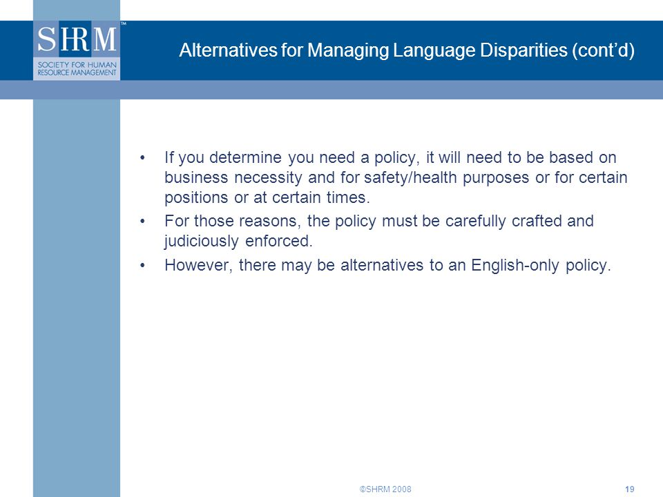 ©SHRM 200819 Alternatives for Managing Language Disparities (cont'd) If you determine you need a policy, it will need to be based on business necessity and for safety/health purposes or for certain positions or at certain times.