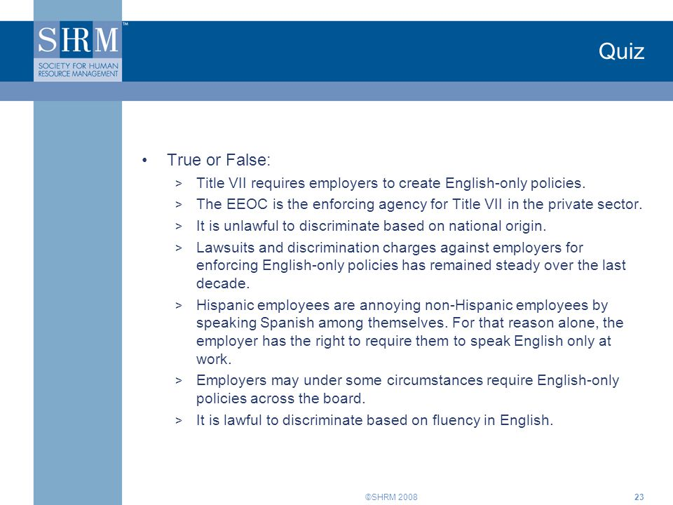 ©SHRM 200823 Quiz True or False: > Title VII requires employers to create English-only policies.