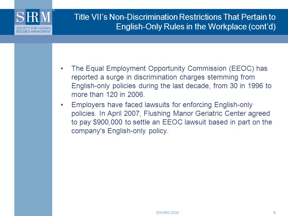 ©SHRM 20086 Title VII's Non-Discrimination Restrictions That Pertain to English-Only Rules in the Workplace (cont'd) The Equal Employment Opportunity Commission (EEOC) has reported a surge in discrimination charges stemming from English-only policies during the last decade, from 30 in 1996 to more than 120 in 2006.