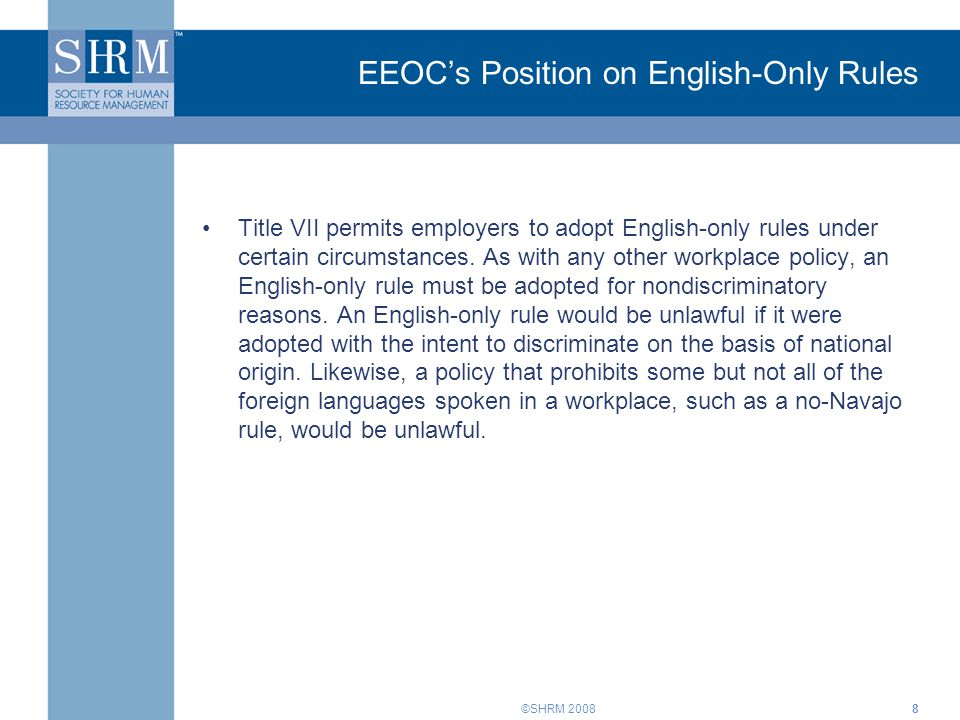 ©SHRM 20088 EEOC's Position on English-Only Rules Title VII permits employers to adopt English-only rules under certain circumstances.