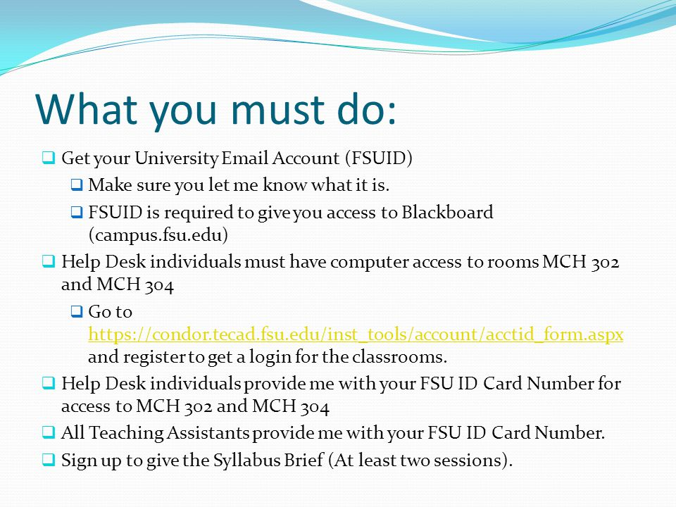 What you must do:  Get your University Email Account (FSUID)  Make sure you let me know what it is.  FSUID is required to give you access to Blackb