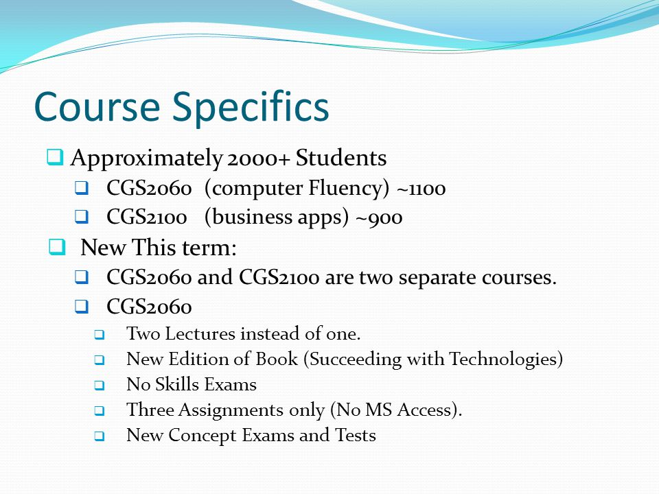 Course Specifics  Approximately 2000+ Students  CGS2060 (computer Fluency) ~1100  CGS2100 (business apps) ~900  New This term:  CGS2060 and CGS21