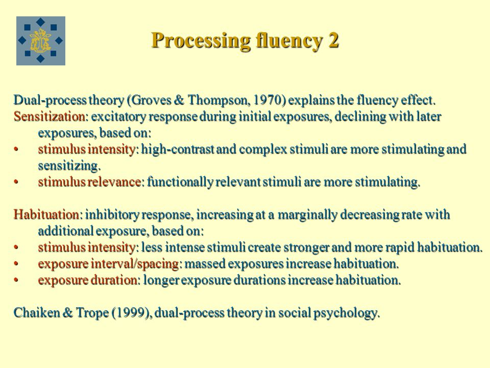 Processing fluency 2 Dual-process theory (Groves & Thompson, 1970) explains the fluency effect.