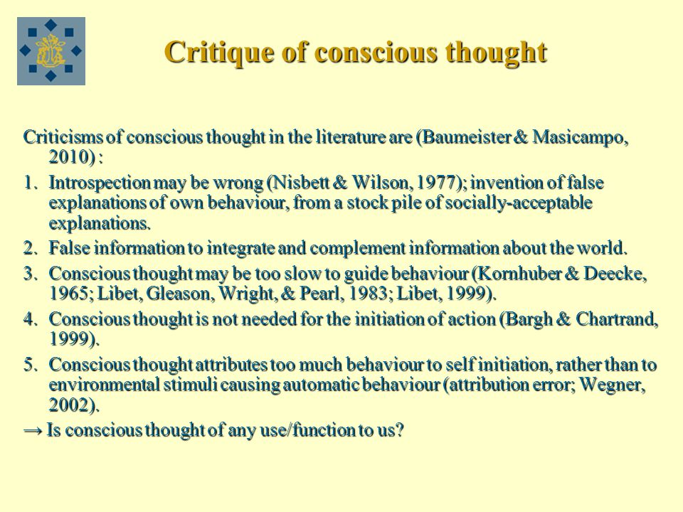 Critique of conscious thought Criticisms of conscious thought in the literature are (Baumeister & Masicampo, 2010) : 1.Introspection may be wrong (Nisbett & Wilson, 1977); invention of false explanations of own behaviour, from a stock pile of socially-acceptable explanations.