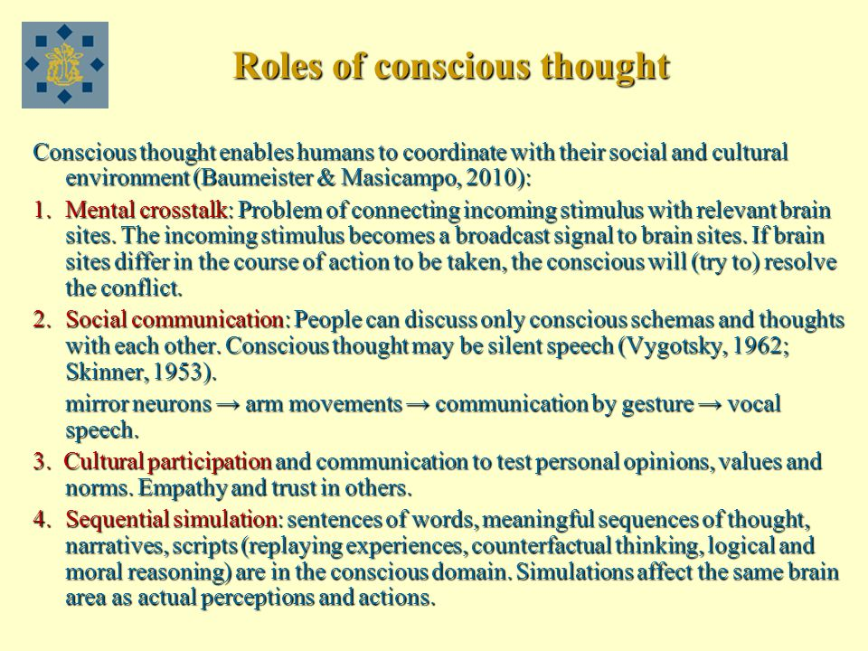 Roles of conscious thought Conscious thought enables humans to coordinate with their social and cultural environment (Baumeister & Masicampo, 2010): 1.Mental crosstalk: Problem of connecting incoming stimulus with relevant brain sites.