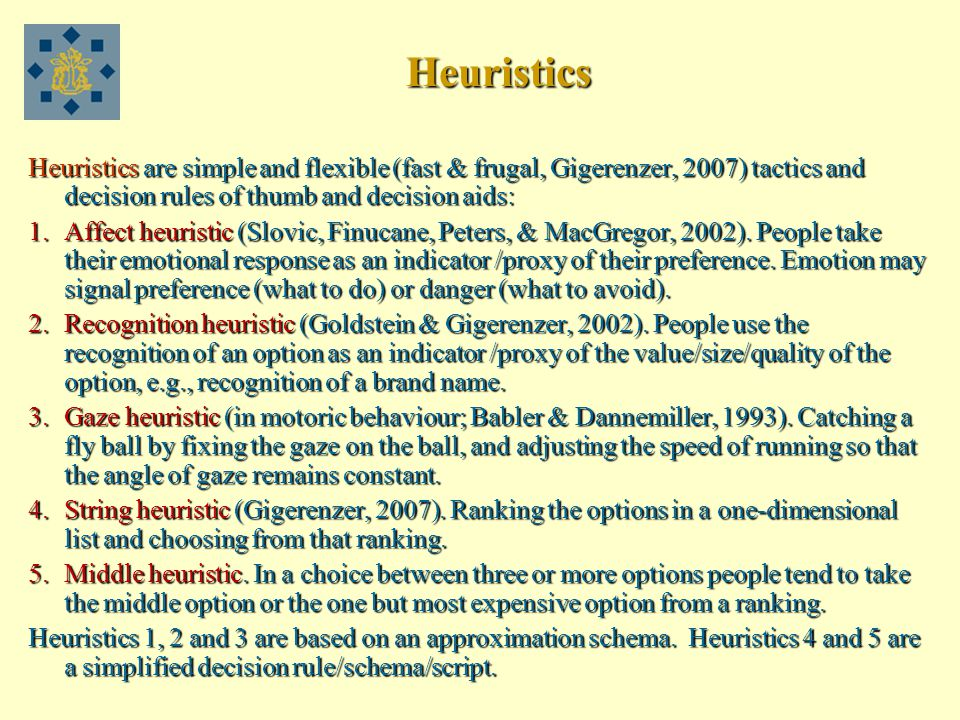 Heuristics Heuristics are simple and flexible (fast & frugal, Gigerenzer, 2007) tactics and decision rules of thumb and decision aids: 1.Affect heuristic (Slovic, Finucane, Peters, & MacGregor, 2002).
