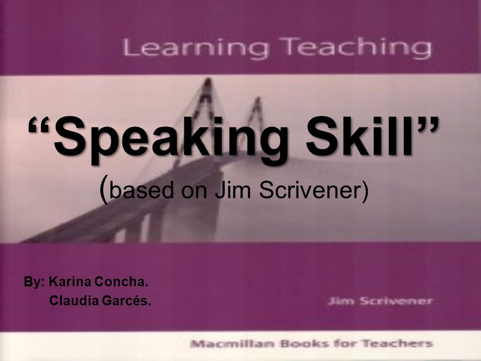 """Speaking Skill"" ""Speaking Skill"" ( based on Jim Scrivener) By: Karina Concha. Claudia Garcés."