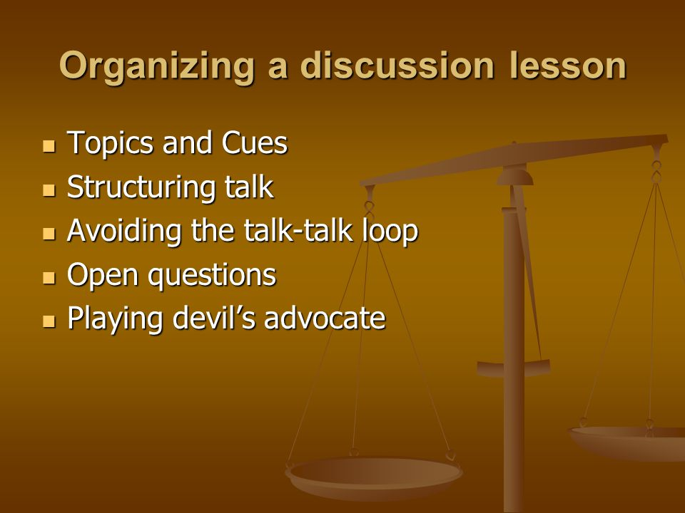 Organizing a discussion lesson Topics and Cues Topics and Cues Structuring talk Structuring talk Avoiding the talk-talk loop Avoiding the talk-talk lo