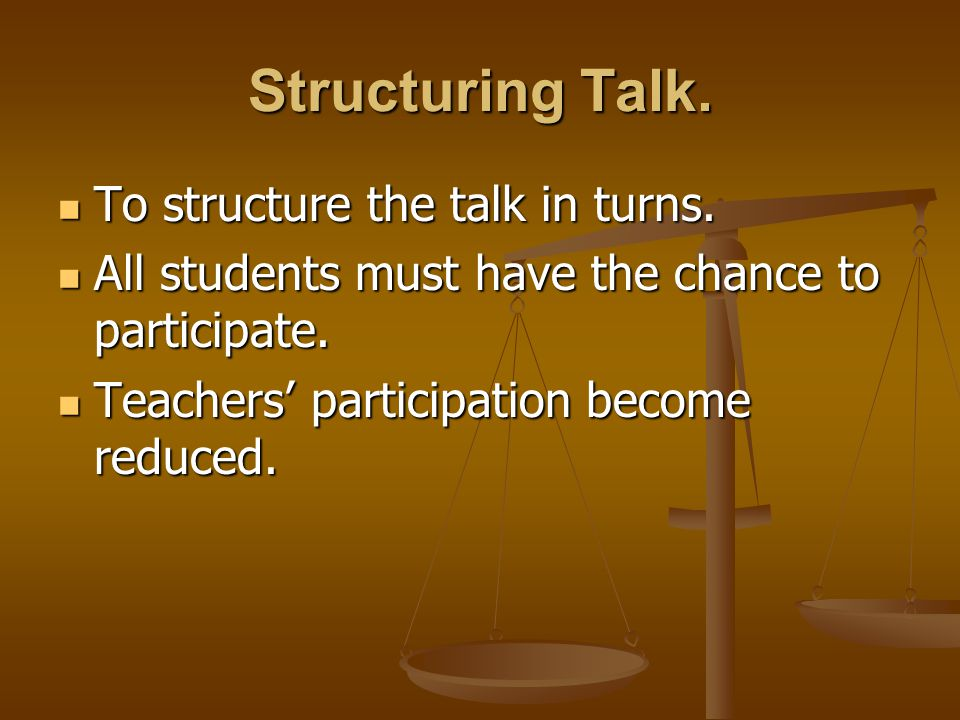 Structuring Talk. To structure the talk in turns. To structure the talk in turns. All students must have the chance to participate. All students must