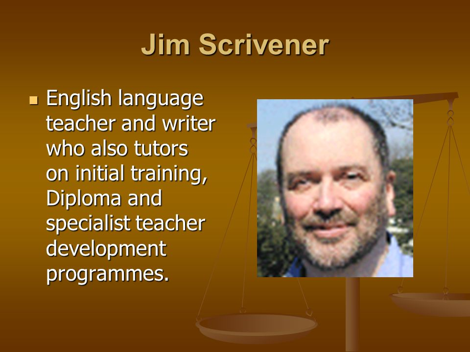 Jim Scrivener English language teacher and writer who also tutors on initial training, Diploma and specialist teacher development programmes. English