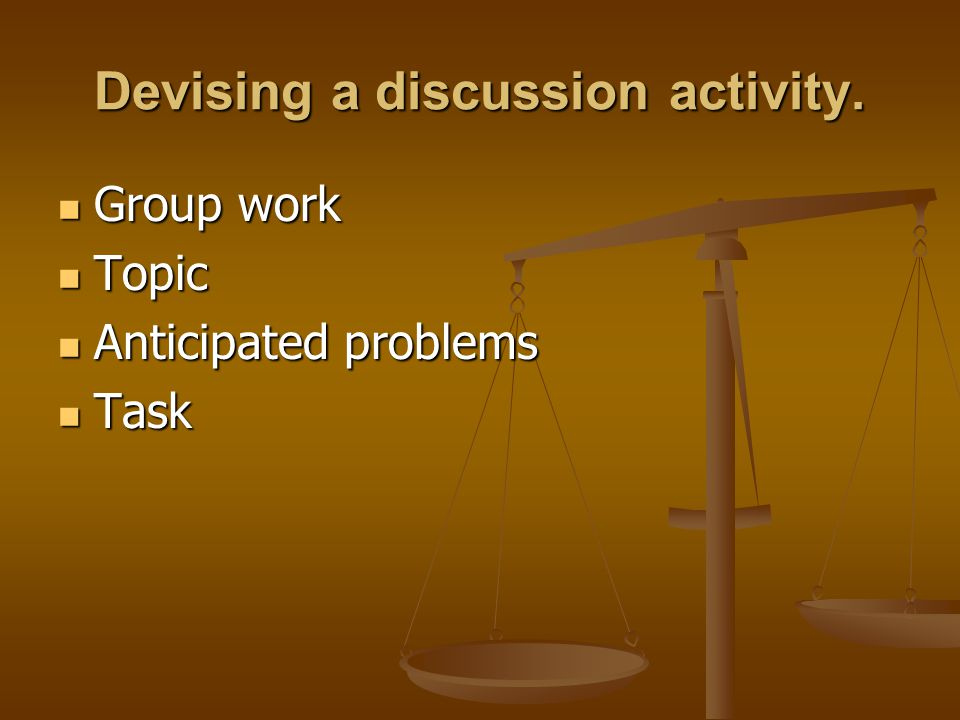 Devising a discussion activity. Group work Group work Topic Topic Anticipated problems Anticipated problems Task Task