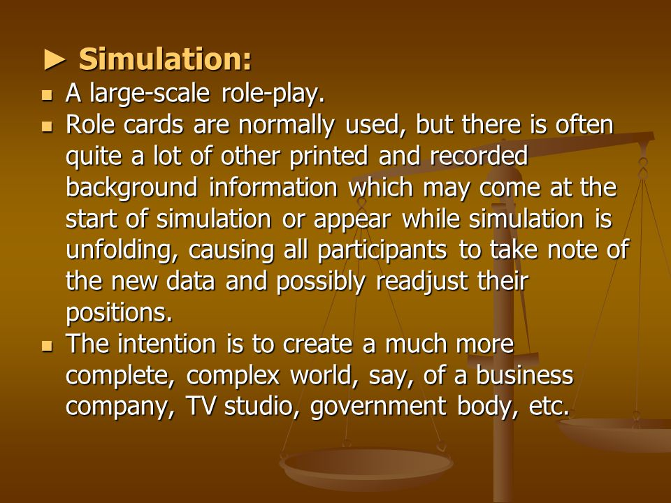 ► Simulation: A large-scale role-play. A large-scale role-play. Role cards are normally used, but there is often quite a lot of other printed and reco