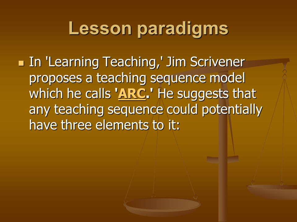 Lesson paradigms In 'Learning Teaching,' Jim Scrivener proposes a teaching sequence model which he calls 'ARC.' He suggests that any teaching sequence