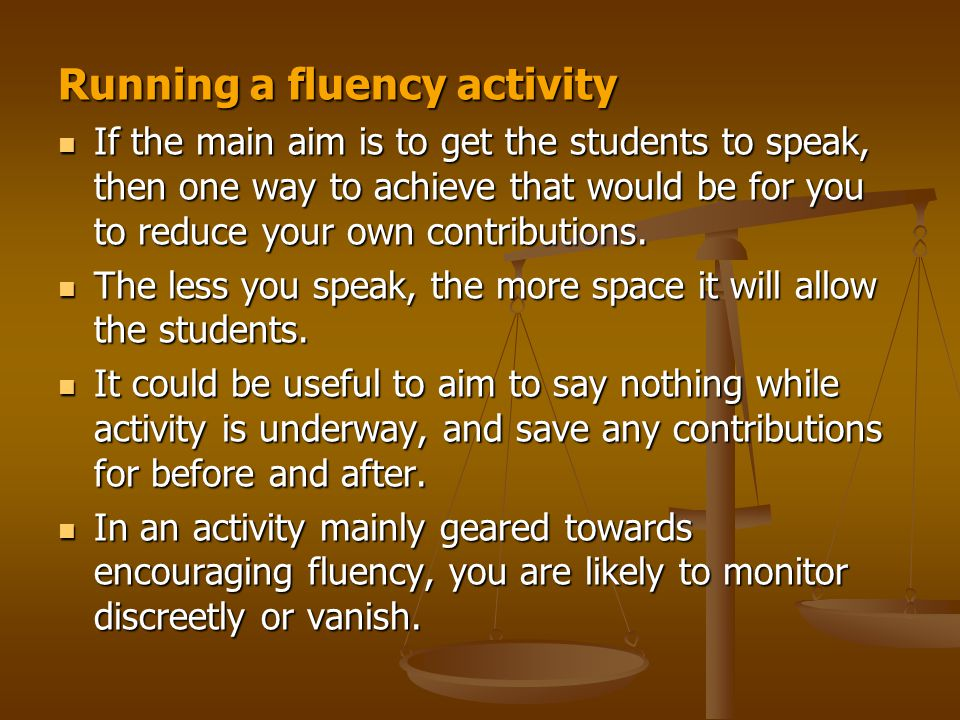 Running a fluency activity If the main aim is to get the students to speak, then one way to achieve that would be for you to reduce your own contribut