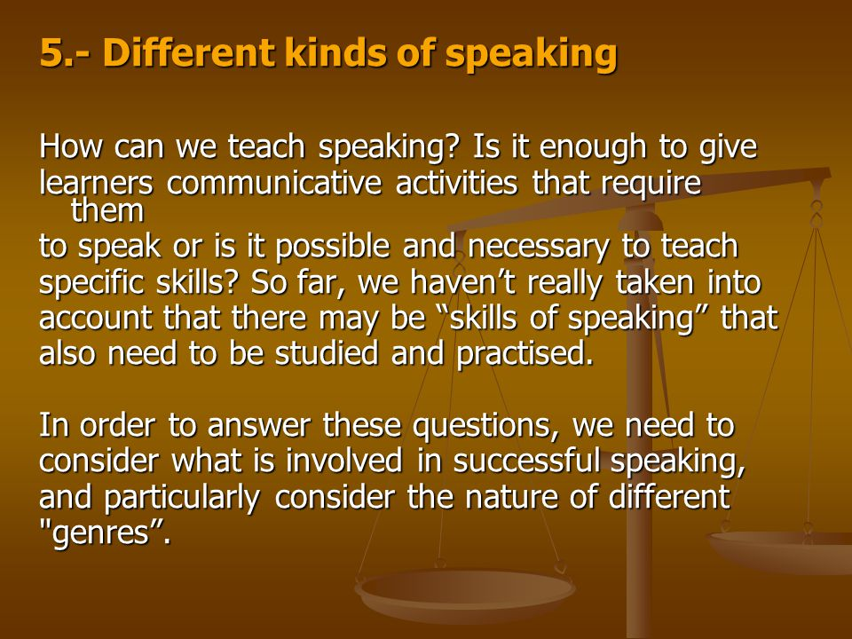 5.- Different kinds of speaking How can we teach speaking? Is it enough to give learners communicative activities that require them to speak or is it
