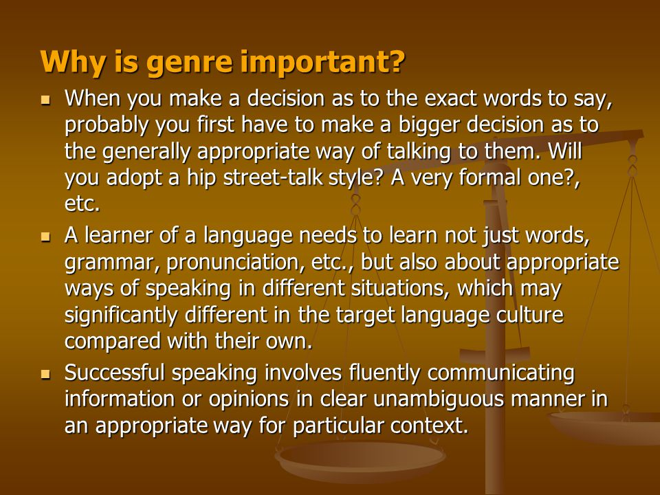 Why is genre important? When you make a decision as to the exact words to say, probably you first have to make a bigger decision as to the generally a