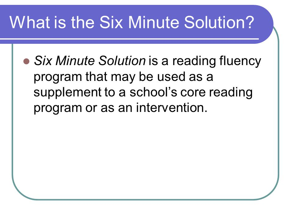 What is the Six Minute Solution? Six Minute Solution is a reading fluency program that may be used as a supplement to a school's core reading program