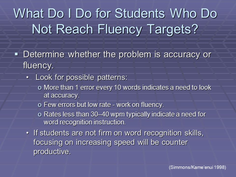 What Do I Do for Students Who Do Not Reach Fluency Targets?  Determine whether the problem is accuracy or fluency. Look for possible patterns: Look f