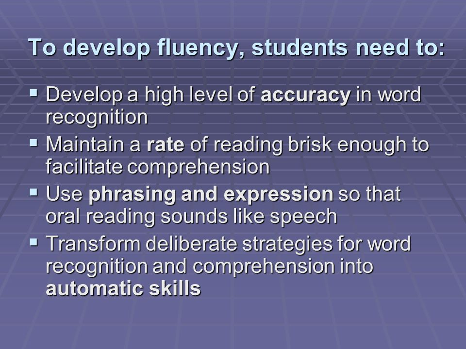 To develop fluency, students need to:  Develop a high level of accuracy in word recognition  Maintain a rate of reading brisk enough to facilitate comprehension  Use phrasing and expression so that oral reading sounds like speech  Transform deliberate strategies for word recognition and comprehension into automatic skills